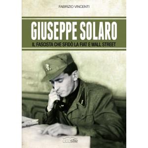 Giuseppe Solaro. Il Fascista che sfidò la Fiat e Wall Street